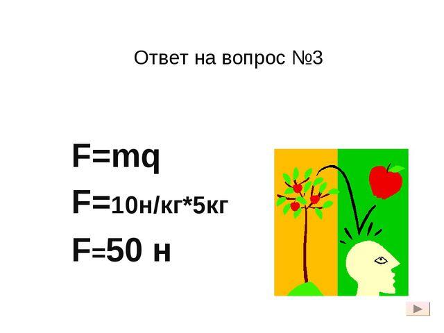 Ответ на вопрос №3 F=mq F=10н/кг*5кг F=50 н
