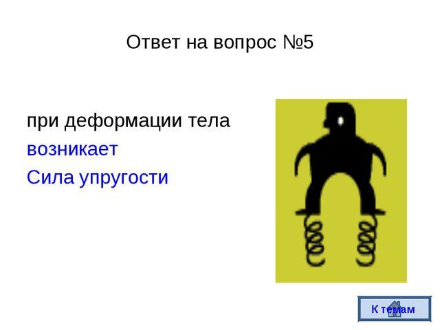 Ответ на вопрос №5 при деформации тела возникает Сила упругости К темам