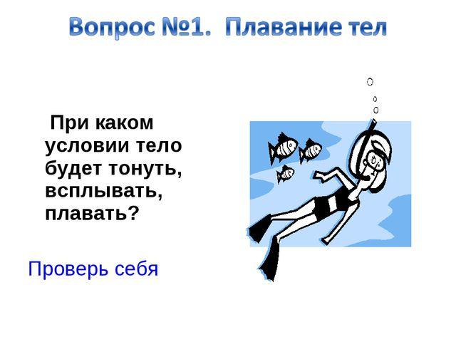 При каком условии тело будет тонуть, всплывать, плавать? Проверь себя
