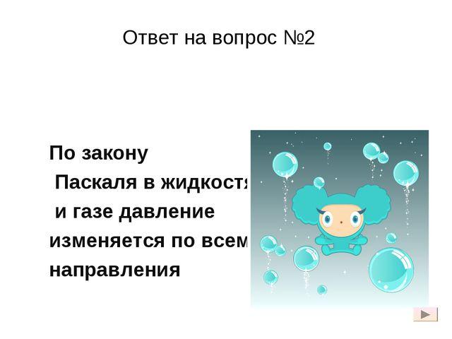 Ответ на вопрос №2 По закону Паскаля в жидкостях и газе давление изменяется п...