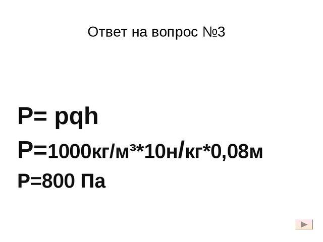 Ответ на вопрос №3 Р= pqh Р=1000кг/м³*10н/кг*0,08м Р=800 Па