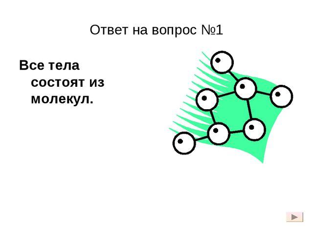Ответ на вопрос №1 Все тела состоят из молекул.