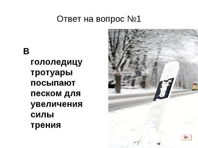 Ответ на вопрос №1 В гололедицу тротуары посыпают песком для увеличения силы...