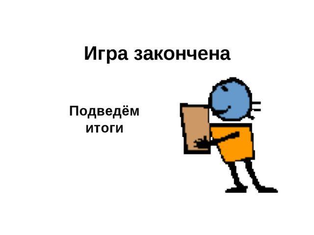 Игра закончена Подведём итоги