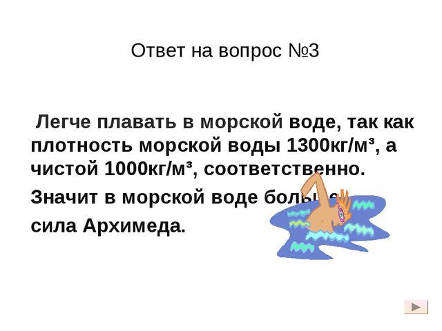 Ответ на вопрос №3 Легче плавать в морской воде, так как плотность морской во...
