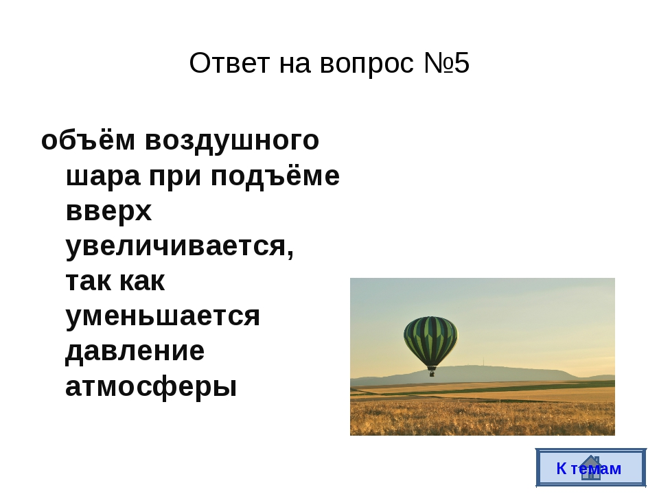 Ответ на вопрос №5 объём воздушного шара при подъёме вверх увеличивается, так...