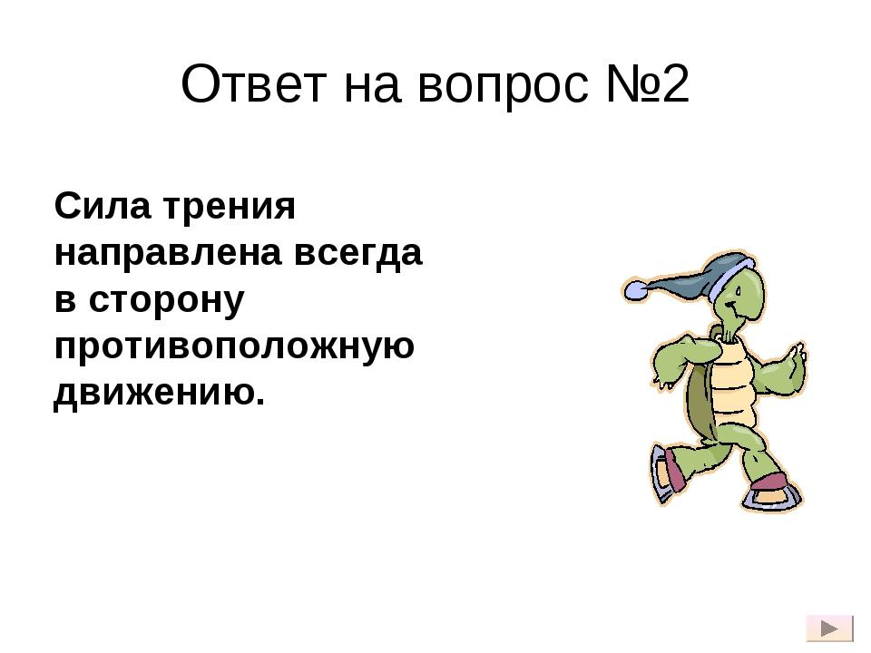 Ответ на вопрос №2 Сила трения направлена всегда в сторону противоположную дв...