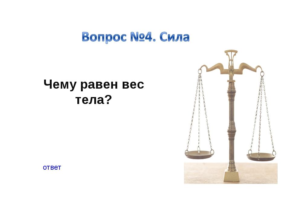 Чему равен вес тела? ответ