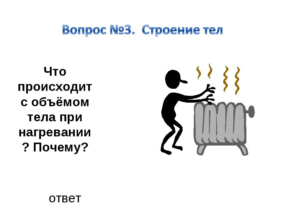 Что происходит с объёмом тела при нагревании? Почему? ответ