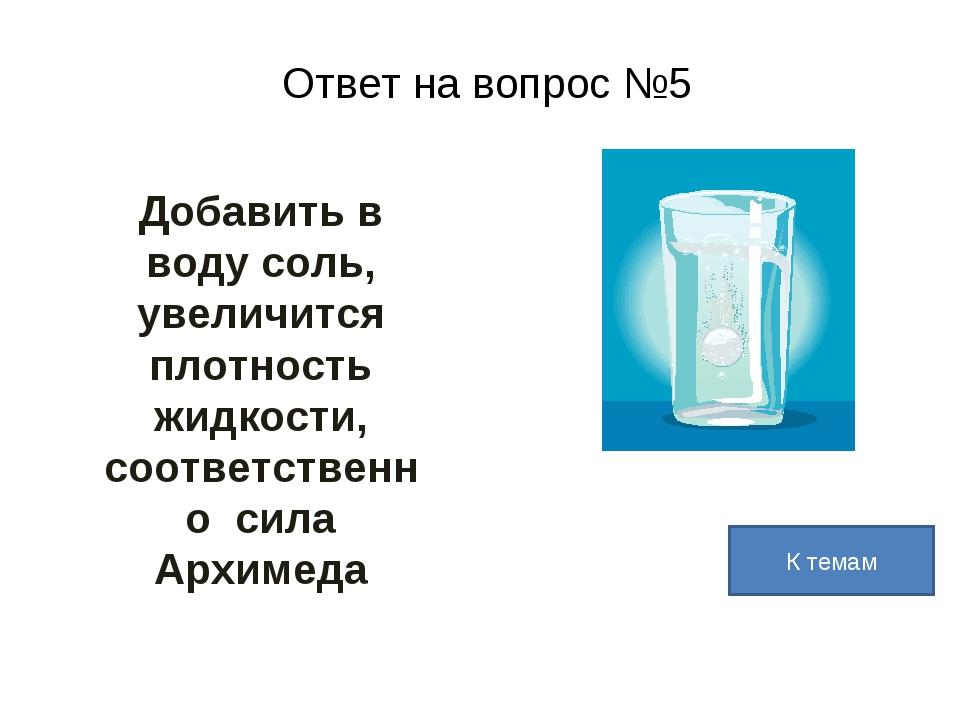 Ответ на вопрос №5 Добавить в воду соль, увеличится плотность жидкости, соотв...