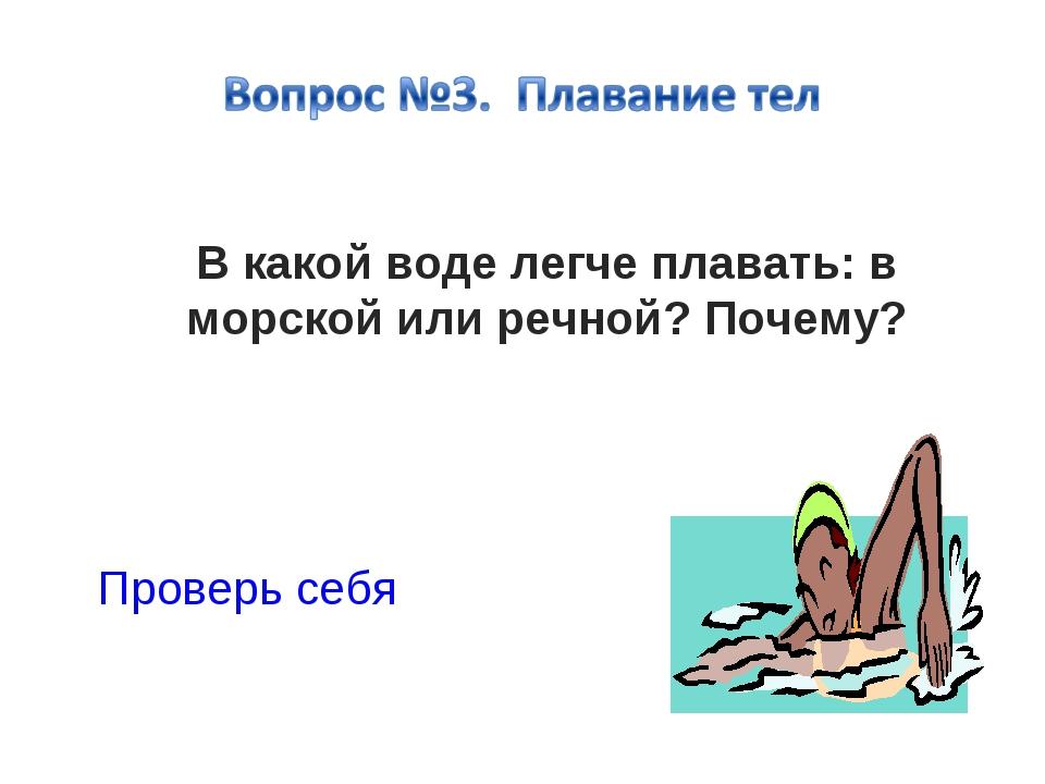 В какой воде легче плавать: в морской или речной? Почему? Проверь себя