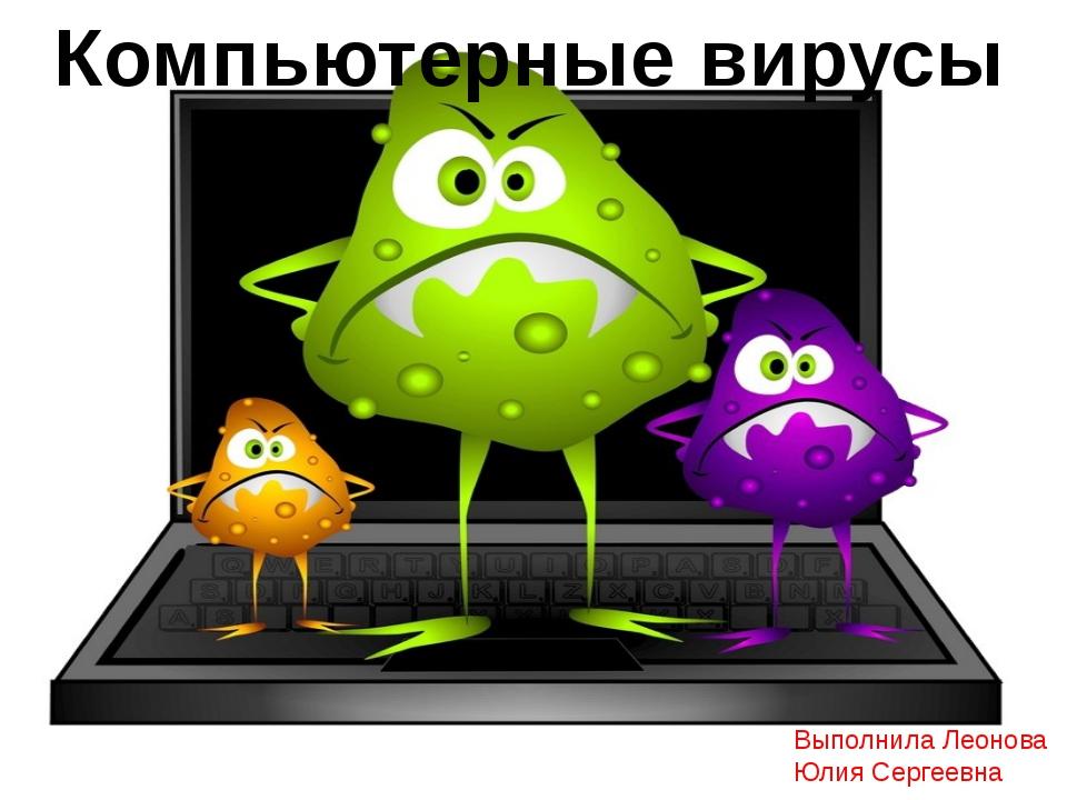 Компьютерные вирусы Выполнила Леонова Юлия Сергеевна