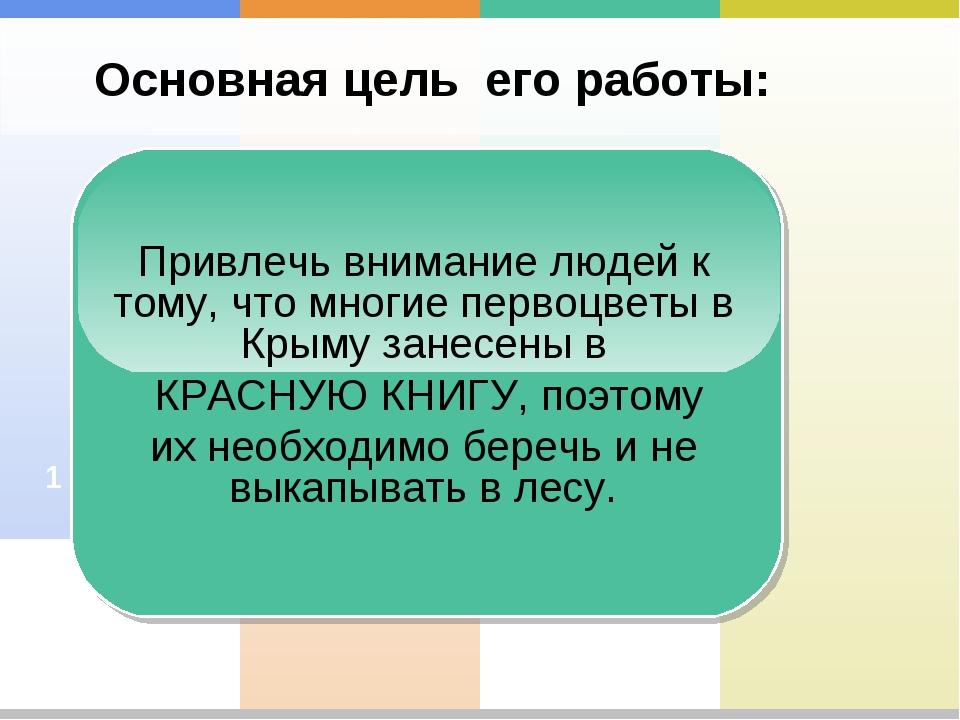 Основная цель его работы: 2 1 Привлечь внимание людей к тому, что многие перв...