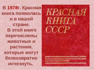 В 1978г. Красная книга появилась и в нашей стране. В этой книге перечислены