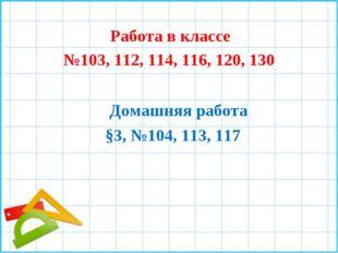 Работа в классе №103, 112, 114, 116, 120, 130 Домашняя работа §3, №104, 113,