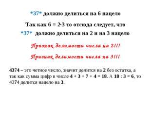 *37* должно делиться на 6 нацело Так как 6 = 2·3 то отсюда следует, что *37*