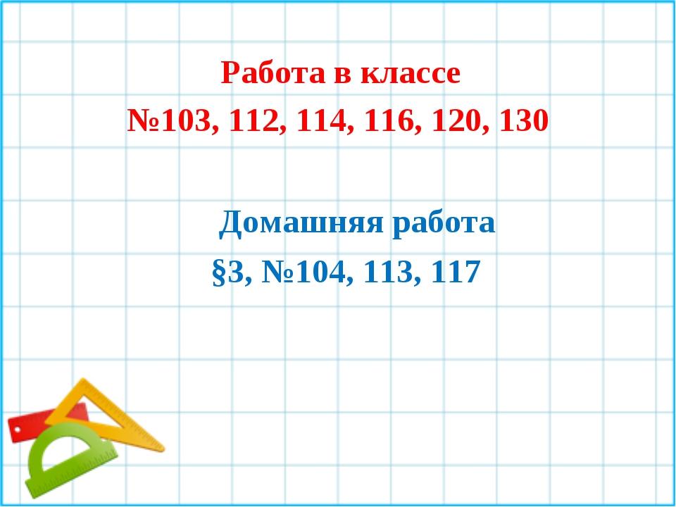 Работа в классе №103, 112, 114, 116, 120, 130 Домашняя работа §3, №104, 113,...