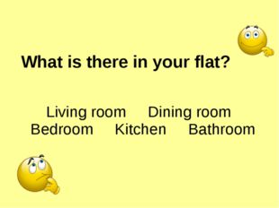 What is there in your flat? Living room Dining room Bedroom Kitchen Bathroom