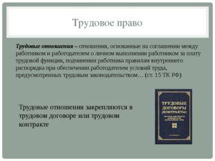 Трудовое право Трудовые отношения–отношения, основанные на соглашении между
