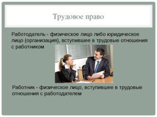 Трудовое право Работодатель - физическое лицо либо юридическое лицо (организа