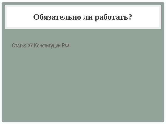 Обязательно ли работать? Статья 37 Конституции РФ