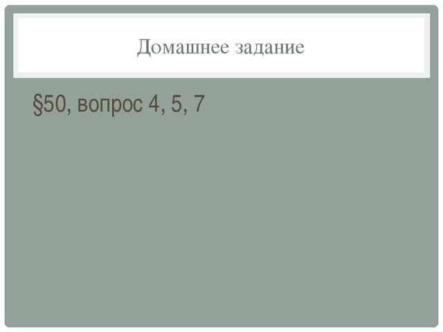 Домашнее задание §50, вопрос 4, 5, 7
