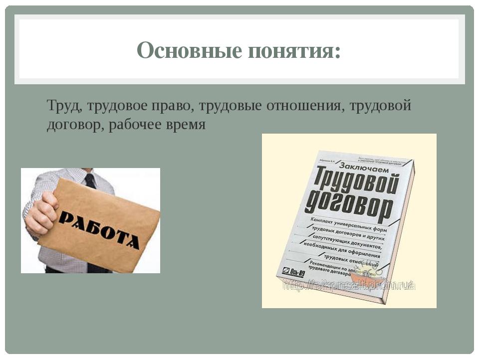 Основные понятия: Труд, трудовое право, трудовые отношения, трудовой договор,...