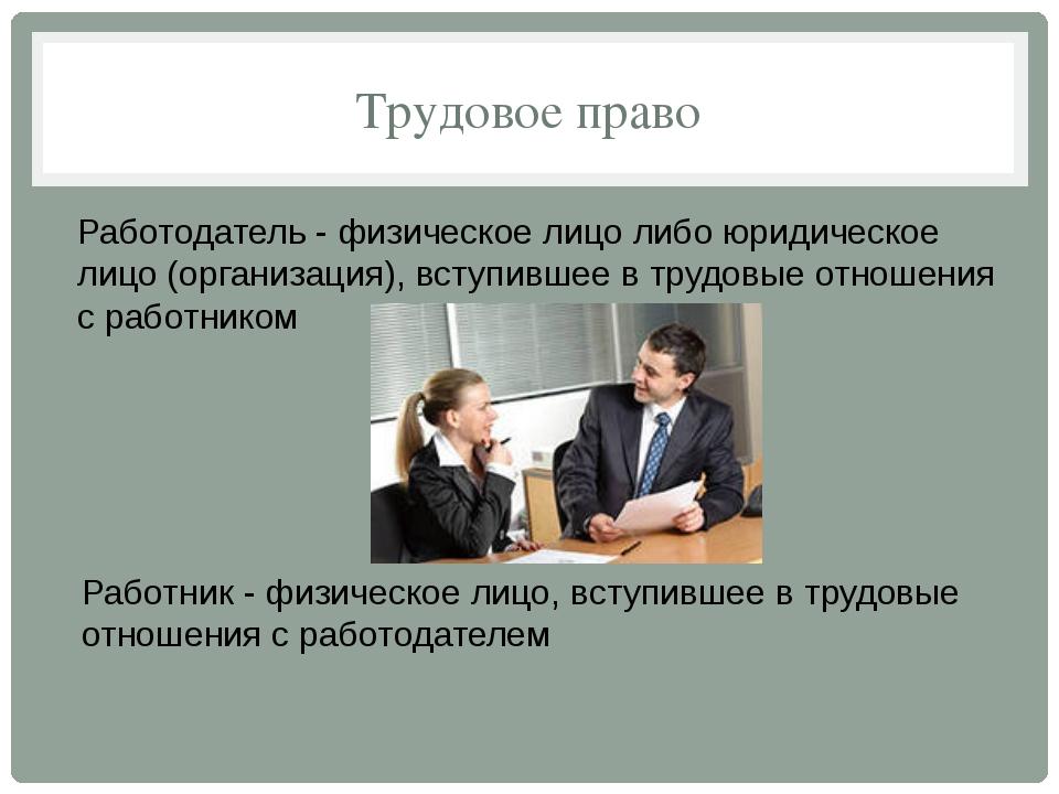 Трудовое право Работодатель - физическое лицо либо юридическое лицо (организа...