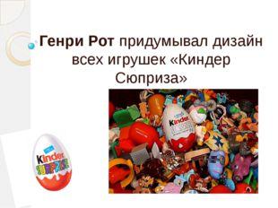 Генри Рот придумывал дизайн всех игрушек «Киндер Сюприза»