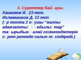 3. Суреттер байқауы. Хашимов И. 23-топ. Исламшиков Д. 13 топ (әр топта 2 оқуш