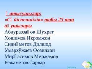 Қатысушылар: «Сүйіспеншілік» тобы 23 топ оқушылары Абдураззақов Шухрат Хошим