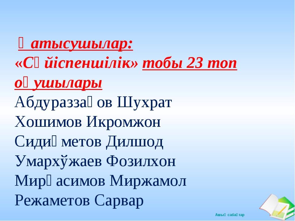 Қатысушылар: «Сүйіспеншілік» тобы 23 топ оқушылары Абдураззақов Шухрат Хошим...