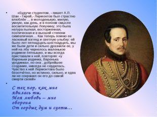 «Будучи студентом, - пишет А.П. Шан - Гирей,- Лермонтов был страстно вл