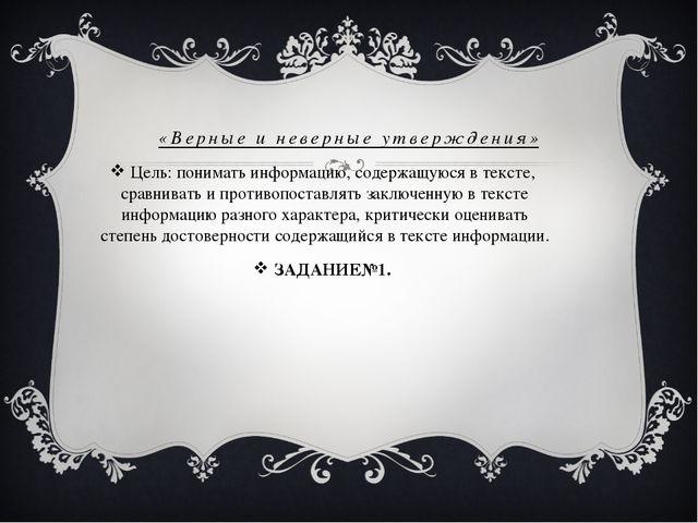 «Верные и неверные утверждения» Цель: понимать информацию, содержащуюся в тек...