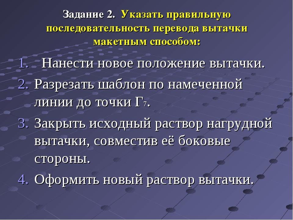 Задание 2. Указать правильную последовательность перевода вытачки макетным сп...