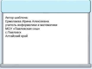 Автор шаблона: Ермолаева Ирина Алексеевна учитель информатики и математики МО