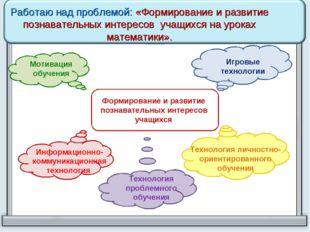 Работаю над проблемой: «Формирование и развитие познавательных интересов уча