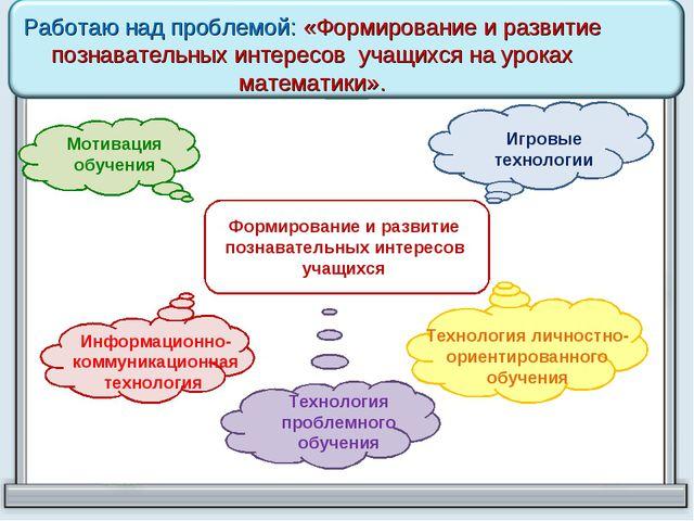 Работаю над проблемой: «Формирование и развитие познавательных интересов уча...