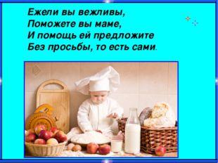 Ежели вы вежливы, Поможете вы маме, И помощь ей предложите Без просьбы, то ес