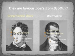 George Gordon Byron They are famous poets from Scotland Robert Burns