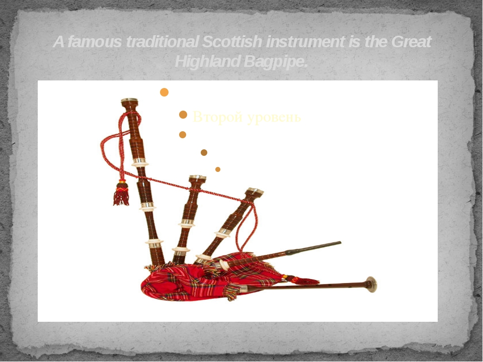 A famous traditional Scottish instrument is the Great Highland Bagpipe.