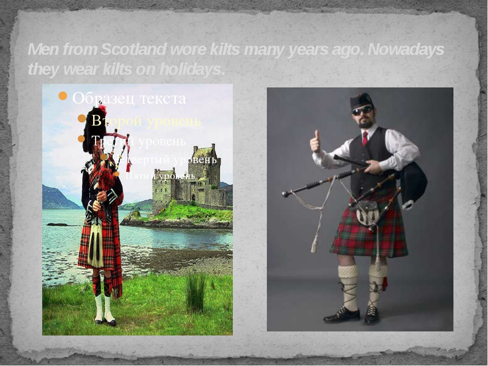 Men from Scotland wore kilts many years ago. Nowadays they wear kilts on holi...