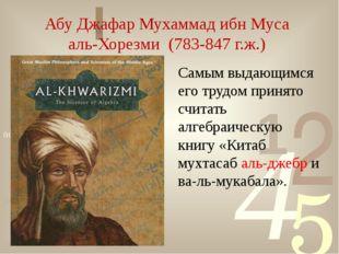 Абу Джафар Мухаммад ибн Муса аль-Хорезми (783-847 г.ж.) Самым выдающимся его