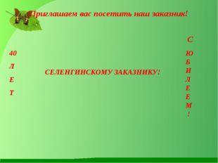 Приглашаем вас посетить наш заказник! 40 Л Е Т СЕЛЕНГИНСКОМУ ЗАКАЗНИКУ! С Ю Б