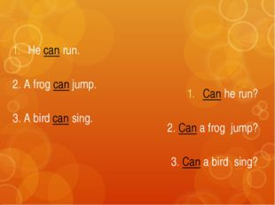 He can run. 2. A frog can jump. 3. A bird can sing. Can he run? 2. Can a frog