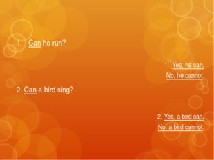 Can he run? 2. Can a bird sing? Yes, he can. No, he cannot. 2. Yes, a bird ca