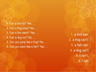 1. Can a bird fly? Yes, … 2. Can a frog jump? No, … 3. Can a fish swim? Yes,