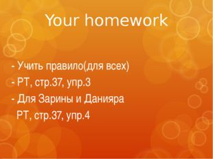 Your homework - Учить правило(для всех) - РТ, стр.37, упр.3 - Для Зарины и Да