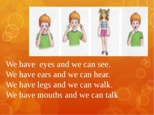 We have  eyes and we can see. We have ears and we can hear.  We have legs an