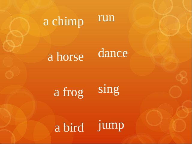 run dance sing jump a chimp a horse a frog a bird
